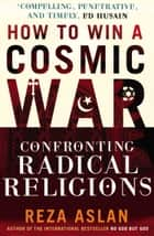 How to Win a Cosmic War - Confronting Radical Religion eBook by Reza Aslan