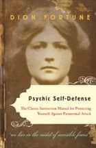 Psychic Self-Defense: The Classic Instruction Manual for Protecting Yourself Against Paranormal Attack - The Classic Instruction Manual for Protecting Yourself Against Paranormal Attack ebook by Dion Fortune