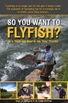So You Want To Flyfish? - It's Not as Hard as You Think! ebook by Mark D. Williams, W. Chad McPhail