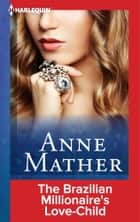 The Brazilian Millionaire's Love-Child ebook by Anne Mather