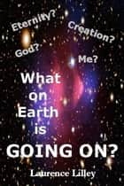 Eternity? Creation? God? Me? What On Earth Is Going On? ebook by Laurence Lilley