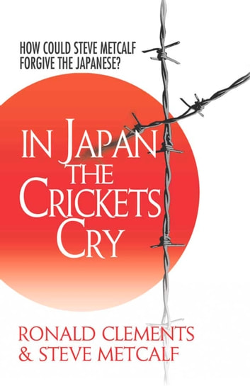 In Japan the Crickets Cry - How Could Steve Metcalf Forgive the Japanese? ebook by Ronald Clements,Steve Metcalf