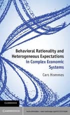 Behavioral Rationality and Heterogeneous Expectations in Complex Economic Systems ebook by Cars Hommes