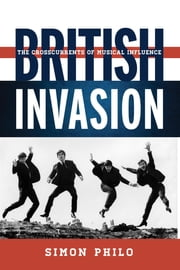 British Invasion - The Crosscurrents of Musical Influence ebook by Simon Philo