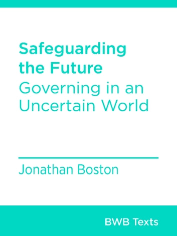Safeguarding the Future - Governing in an Uncertain World ebook by Jonathan Boston