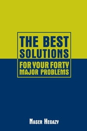 The Best Solutions for Your Forty Major Problems ebook by Naser Hegazy