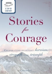 A Cup of Comfort Stories for Courage: Celebrating everyday heroism, strength, and triumph ebook by Colleen Sell