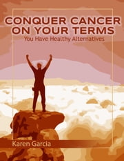 Conquer Cancer on Your Terms - You Have Healthy Alternatives ebook by Karen Garcia
