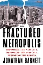 The Fractured Metropolis - Improving The New City, Restoring The Old City, Reshaping The Region ebook by