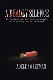 A Deadly Silence - The Cold-Blooded Massacre of Three Vibrant Young Girls and the Devastating Effects on Their Survivors ebook by Adele Sweetman