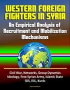 Western Foreign Fighters in Syria: An Empirical Analysis of Recruitment and Mobilization Mechanisms - Civil War, Networks, Group Dynamics, Ideology, Free Syrian Army, Islamic State, ISIS, ISIL, Kurds ebook by Progressive Management