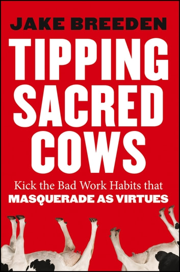 Tipping Sacred Cows - Kick the Bad Work Habits that Masquerade as Virtues ebook by Jake Breeden