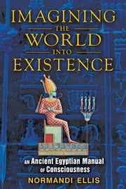 Imagining the World into Existence: An Ancient Egyptian Manual of Consciousness - An Ancient Egyptian Manual of Consciousness ebook by Normandi Ellis