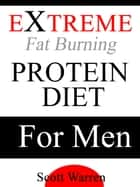 The Extreme Fat Burning Protein Diet For Men ebook by Scott Warren