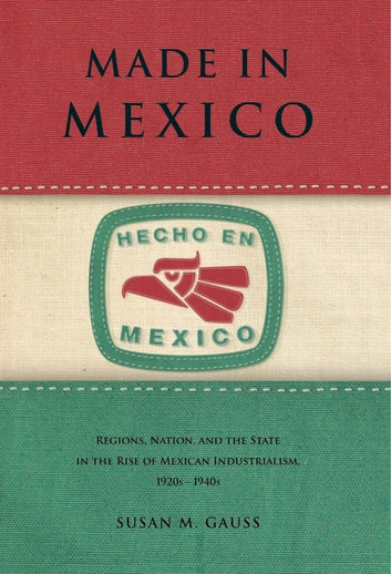 Made in Mexico - Regions, Nation, and the State in the Rise of Mexican Industrialism, 1920s–1940s ebook by Susan M. Gauss