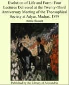 Evolution of Life and Form: Four Lectures Delivered at the Twenty-Third Anniversary Meeting of the Theosophical Society at Adyar, Madras, 1898 ebook by Annie Besant