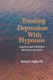 Treating Depression With Hypnosis - Integrating Cognitive-Behavioral and Strategic Approaches ebook by Michael D. Yapko
