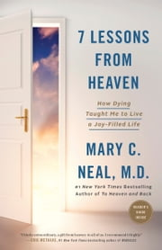 7 Lessons from Heaven - How Dying Taught Me to Live a Joy-Filled Life ebook by Mary C. Neal, M.D.