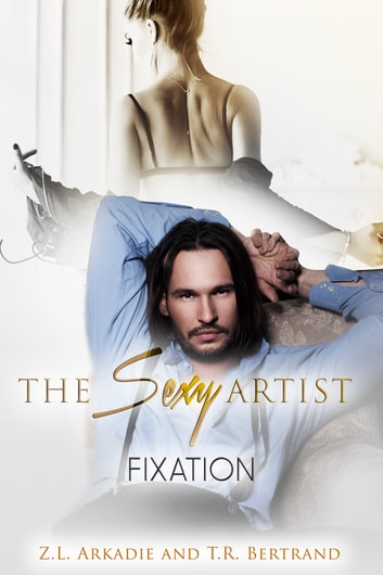 The Sexy Artist - Fixation ebook by Z.L. Arkadie,T.R. Bertrand