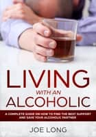 Living with an Alcoholic - A Complete Guide On How To Find The Best Support And Save Your Alcoholic Partner ebook by Joe Long