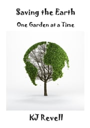 Saving the Earth One Garden at a Time ebook by KJ Revell