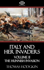 Italy and Her Invaders - Volume II - The Hunnish Invasion ebook by Thomas Hodgkin
