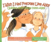 I Wish I Had Freckles Like Abby / Quisiera tener pecas como Abby ebook by Kathryn Heling, Deborah Hembrook, Bonnie Adamson