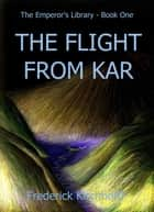 The Flight from Kar (The Emperor's Library: Book One) ebook by Frederick Kirchhoff