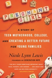 Pregnant Girl - A Story of Teen Motherhood, College, and Creating a Better Future for Young Families ebook by Nicole Lynn Lewis