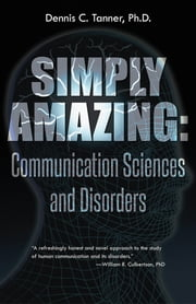Simply Amazing: Communication Sciences and Disorders ebook by Dennis C. Tanner, Ph.D.