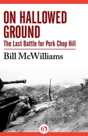 On Hallowed Ground - The Last Battle for Pork Chop Hill ebook by Bill McWilliams,Robert W. Sennewald