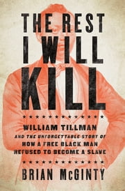 The Rest I Will Kill: William Tillman and the Unforgettable Story of How a Free Black Man Refused to Become a Slave ebook by Brian McGinty
