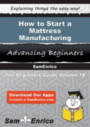 How to Start a Mattress Manufacturing Business ebook by Luann Nixon,Sam Enrico