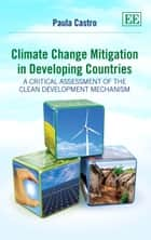 Climate Change Mitigation in Developing Countries - A Critical Assessment of the Clean Development Mechanism ebook by Paula Castro