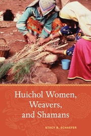 Huichol Women, Weavers, and Shamans ebook by Stacy B. Schaefer