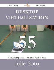 Desktop Virtualization 55 Success Secrets - 55 Most Asked Questions On Desktop Virtualization - What You Need To Know ebook by Julie Soto