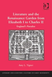 Literature and the Renaissance Garden from Elizabeth I to Charles II - England's Paradise ebook by Dr Amy L Tigner,Professor Mary Thomas Crane,Professor Henry S. Turner