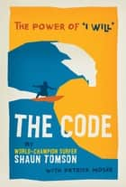 "The Code - The Power of ""I Will"" ebook by Shaun Tomson, Patrick Moser"