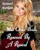 Mail Order Bride: Rescued By A Rascal: A Historical Mail Order Bride Western Victorian Romance (Rescued Mail Order Brides Book 3) ebook by KENNETH MARKSON