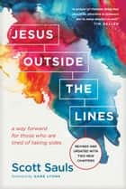 Jesus Outside the Lines - A Way Forward for Those Who Are Tired of Taking Sides ebook by Scott Sauls, Gabe Lyons