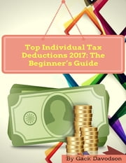 Top Individual Tax Deductions 2017: The Beginner's Guide ebook by Gack Davodson