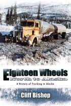Eighteen Wheels North to Alaska ebook by Cliff Bishop