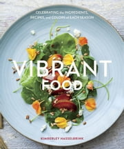Vibrant Food - Celebrating the Ingredients, Recipes, and Colors of Each Season ebook by Kimberley Hasselbrink