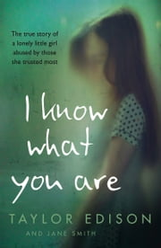 I Know What You Are: The true story of a lonely little girl abused by those she trusted most ebook by Taylor Edison, Jane Smith