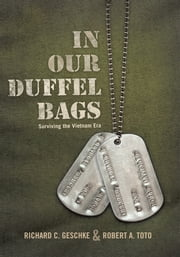 In Our Duffel Bags - Surviving the Vietnam Era ebook by Richard C. Geschke and Robert A. Toto