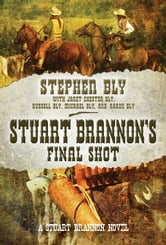 Stuart Brannon's Final Shot: A Stuart Brannon Novel ebook by Stephen Bly,Janet Chester Bly,Russell Bly,Michael Bly,Aaron Bly