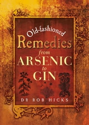 Old-Fashioned Remedies: From Arsenic to Gin ebook by Rob  Hicks