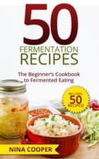 50 Fermentation Recipes: The Beginner's Cookbook to Fermented Eating Includes 50 Recipes! ebook by Nina Cooper