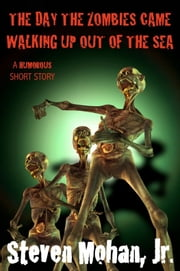 The Day the Zombies Came Walking up out of the Sea ebook by Steven Mohan, Jr.