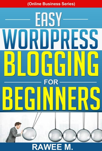 Easy WordPress Blogging For Beginners: A Step-by-Step Guide to Create a WordPress Website, Write What You Love, and Make Money, From Scratch! - Online Business Series ebook by RAWEE M.